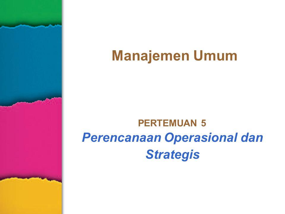 Manajemen Umum PERTEMUAN 5 Perencanaan Operasional dan Strategis