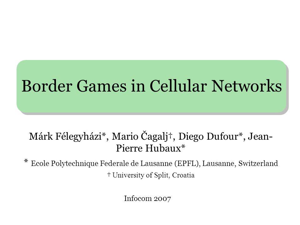 Border Games in Cellular Networks Infocom 2007 Márk Félegyházi*, Mario Čagalj†, Diego Dufour*, Jean- Pierre Hubaux* * Ecole Polytechnique Federale de Lausanne (EPFL), Lausanne, Switzerland † University of Split, Croatia