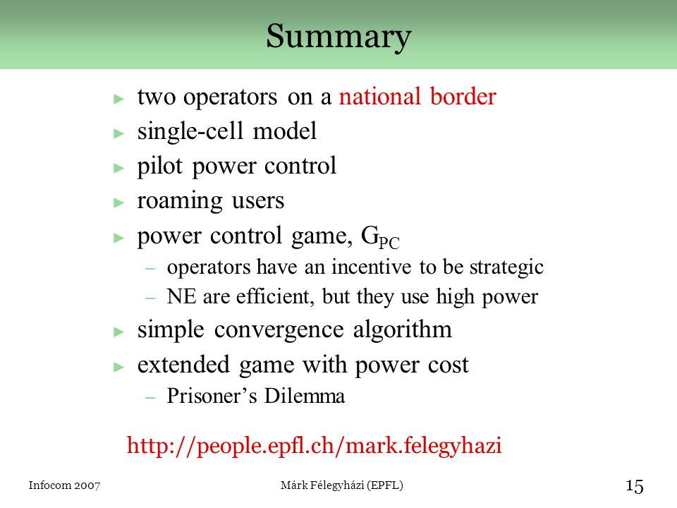 Infocom 2007Márk Félegyházi (EPFL) 15 Summary ► two operators on a national border ► single-cell model ► pilot power control ► roaming users ► power control game, G PC – operators have an incentive to be strategic – NE are efficient, but they use high power ► simple convergence algorithm ► extended game with power cost – Prisoner's Dilemma http://people.epfl.ch/mark.felegyhazi
