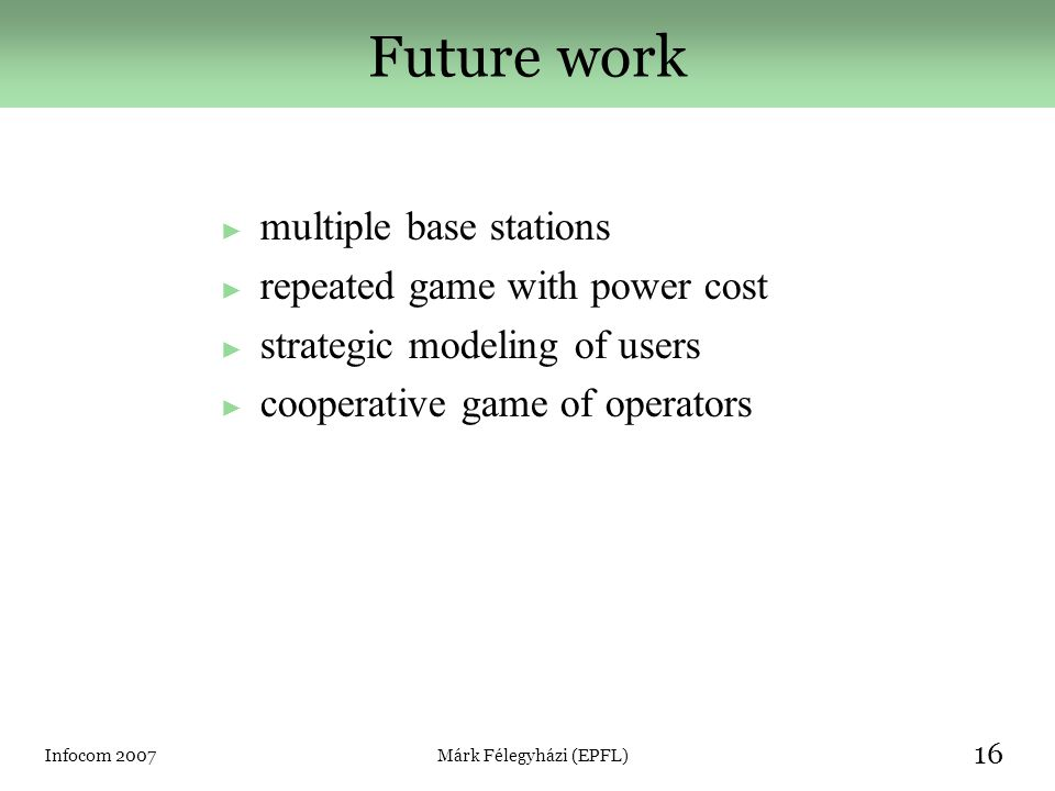 Infocom 2007Márk Félegyházi (EPFL) 16 Future work ► multiple base stations ► repeated game with power cost ► strategic modeling of users ► cooperative game of operators