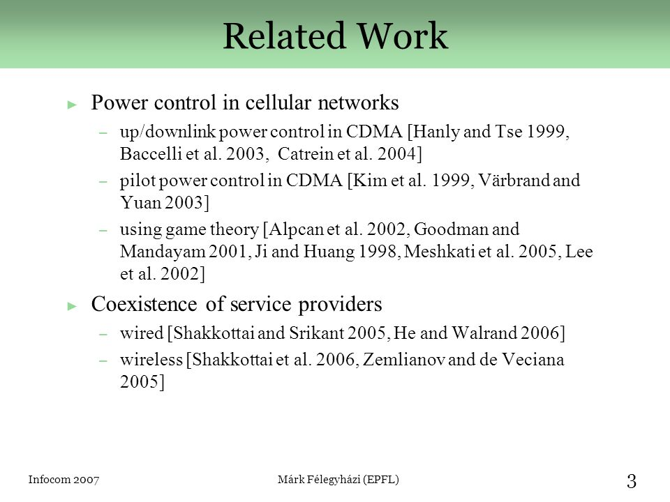Infocom 2007Márk Félegyházi (EPFL) 3 Related Work ► Power control in cellular networks – up/downlink power control in CDMA [Hanly and Tse 1999, Baccelli et al.