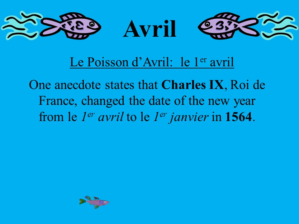 Avril Le Poisson d'Avril: le 1 er avril One anecdote states that Charles IX, Roi de France, changed the date of the new year from le 1 er avril to le 1 er janvier in 1564.