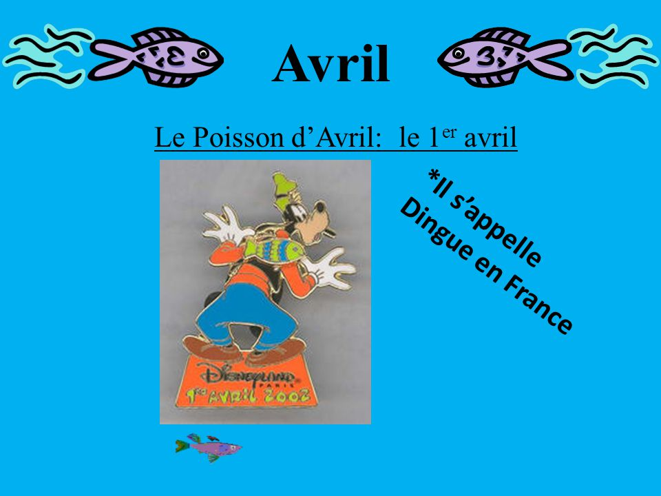 Avril Le Poisson d'Avril: le 1 er avril In France, people often eat chocolates in the shape of fish for Le Poisson d'Avril.