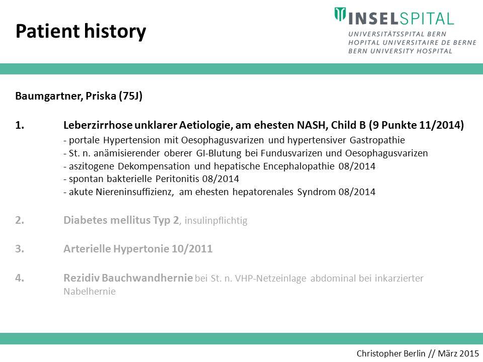 Christopher Berlin // März 2015 Patient history Baumgartner, Priska (75J) 1.Leberzirrhose unklarer Aetiologie, am ehesten NASH, Child B (9 Punkte 11/2