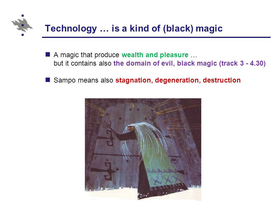 Technology … is a kind of (black) magic A magic that produce wealth and pleasure … but it contains also the domain of evil, black magic (track 3 - 4.30) Sampo means also stagnation, degeneration, destruction