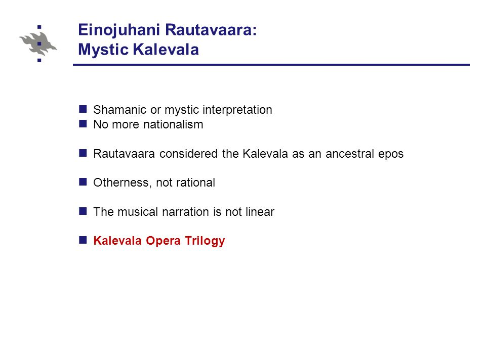 Einojuhani Rautavaara: Mystic Kalevala Shamanic or mystic interpretation No more nationalism Rautavaara considered the Kalevala as an ancestral epos Otherness, not rational The musical narration is not linear Kalevala Opera Trilogy
