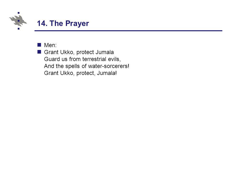 14. The Prayer Men: Grant Ukko, protect Jumala Guard us from terrestrial evils, And the spells of water-sorcerers! Grant Ukko, protect, Jumala!