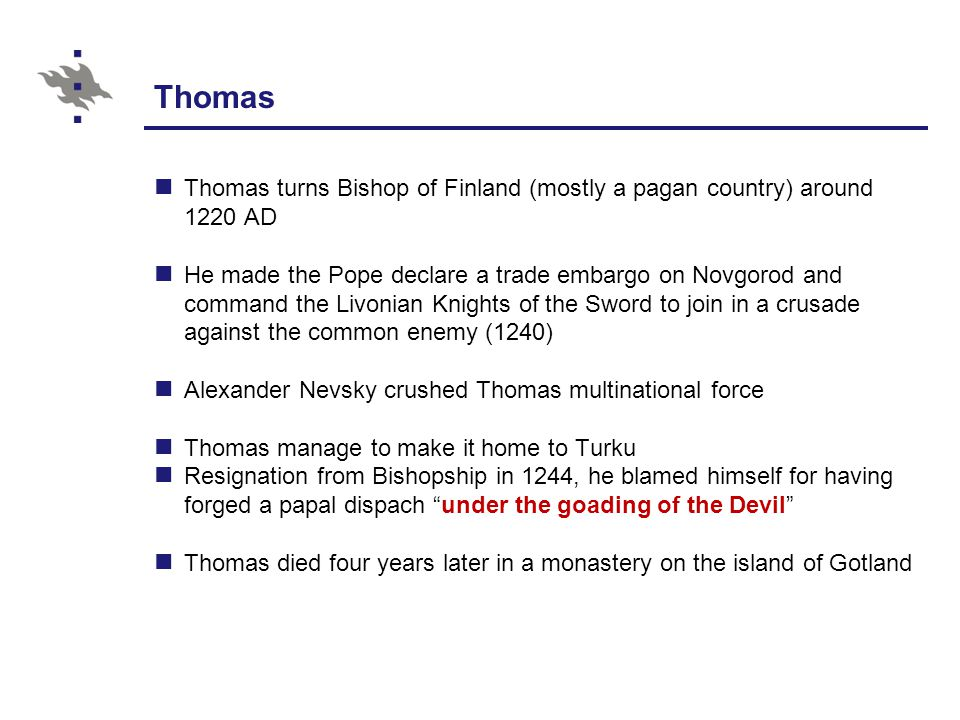 Thomas Thomas turns Bishop of Finland (mostly a pagan country) around 1220 AD He made the Pope declare a trade embargo on Novgorod and command the Livonian Knights of the Sword to join in a crusade against the common enemy (1240) Alexander Nevsky crushed Thomas multinational force Thomas manage to make it home to Turku Resignation from Bishopship in 1244, he blamed himself for having forged a papal dispach under the goading of the Devil Thomas died four years later in a monastery on the island of Gotland