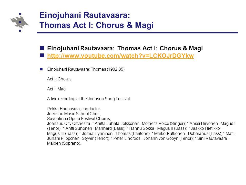 Einojuhani Rautavaara: Thomas Act I: Chorus & Magi http://www.youtube.com/watch v=LCKOJrDGYkw Einojuhani Rautavaara: Thomas (1982-85) Act I: Chorus Act I: Magi A live recording at the Joensuu Song Festival.