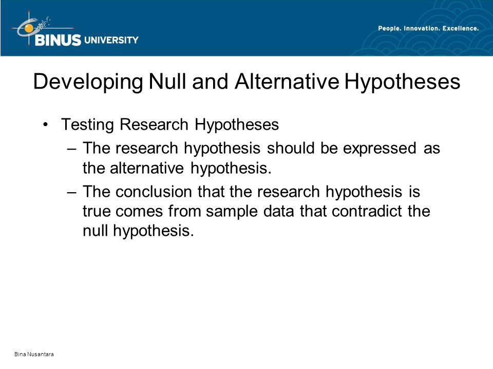 Bina Nusantara Testing Research Hypotheses –The research hypothesis should be expressed as the alternative hypothesis.