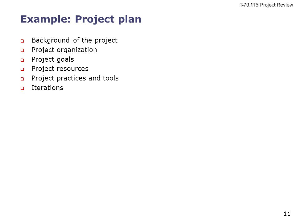 T-76.115 Project Review 11 Example: Project plan  Background of the project  Project organization  Project goals  Project resources  Project practices and tools  Iterations