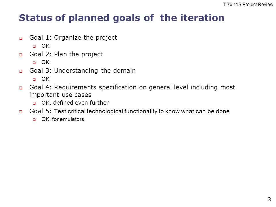 T-76.115 Project Review 3 Status of planned goals of the iteration  Goal 1: Organize the project  OK  Goal 2: Plan the project  OK  Goal 3: Understanding the domain  OK  Goal 4: Requirements specification on general level including most important use cases  OK, defined even further  Goal 5: Test critical technological functionality to know what can be done  OK, for emulators.