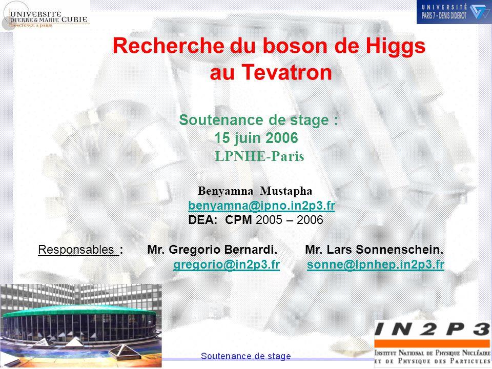 Recherche du boson de Higgs au Tevatron Soutenance de stage : 15 juin 2006 LPNHE-Paris Benyamna Mustapha benyamna@ipno.in2p3.fr DEA: CPM 2005 – 2006 Responsables : Mr.