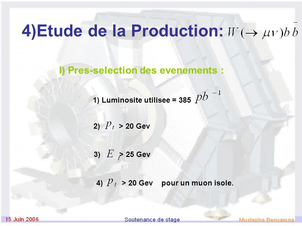 4)Etude de la Production: I) Pres-selection des evenements : 1) Luminosite utilisee = 385 2) > 20 Gev 3) > 25 Gev 4) > 20 Gev pour un muon isole.