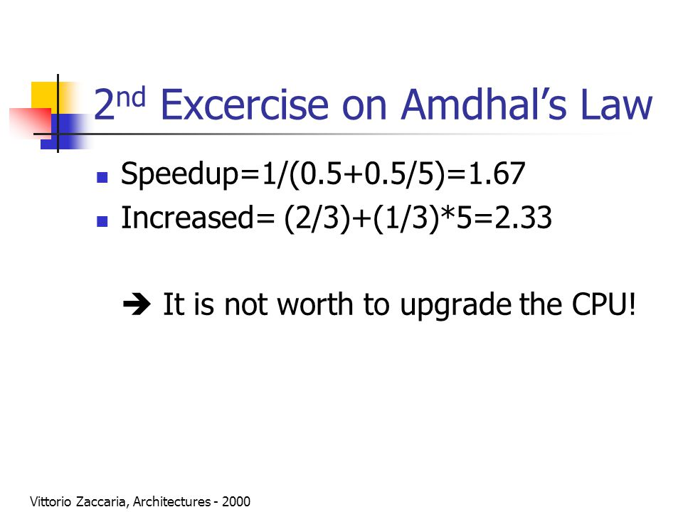 Vittorio Zaccaria, Architectures - 2000 2 nd Excercise on Amdhal's Law Speedup=1/(0.5+0.5/5)=1.67 Increased= (2/3)+(1/3)*5=2.33  It is not worth to upgrade the CPU!