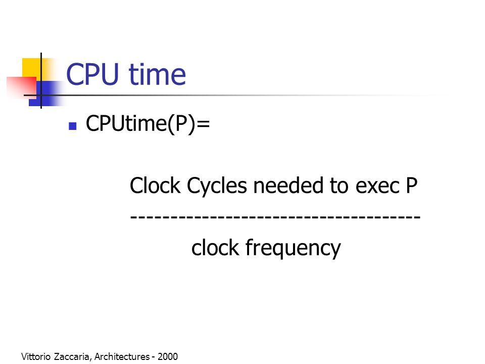 Vittorio Zaccaria, Architectures - 2000 CPU time CPUtime(P)= Clock Cycles needed to exec P ------------------------------------- clock frequency