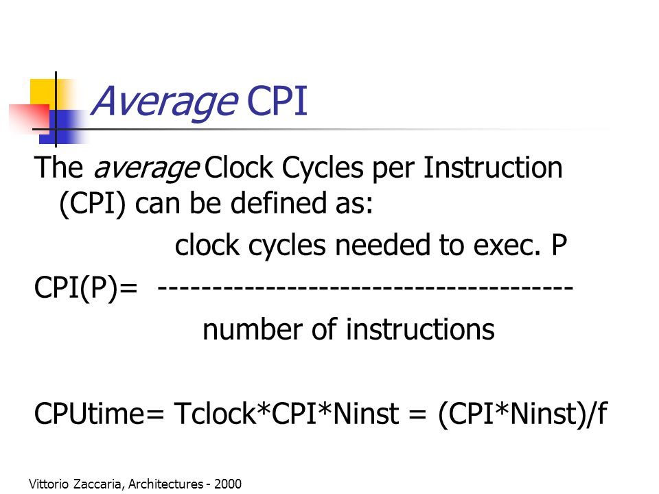 Vittorio Zaccaria, Architectures - 2000 Average CPI The average Clock Cycles per Instruction (CPI) can be defined as: clock cycles needed to exec. P C