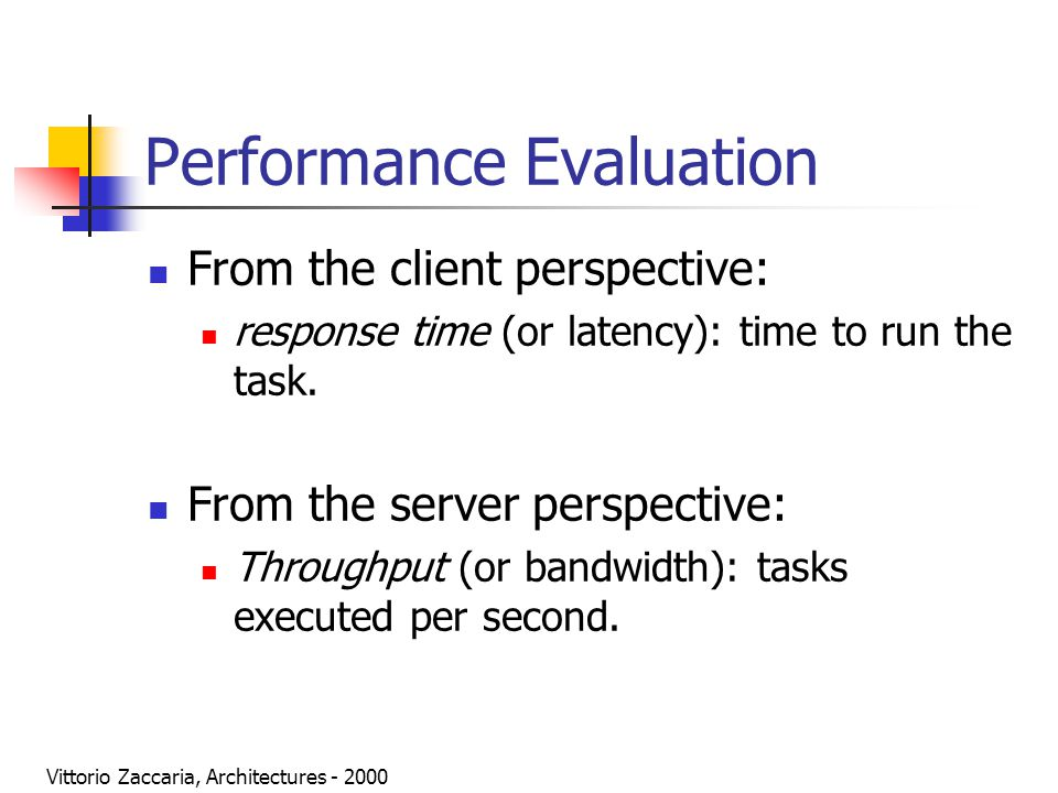 Vittorio Zaccaria, Architectures - 2000 Performance Evaluation From the client perspective: response time (or latency): time to run the task. From the