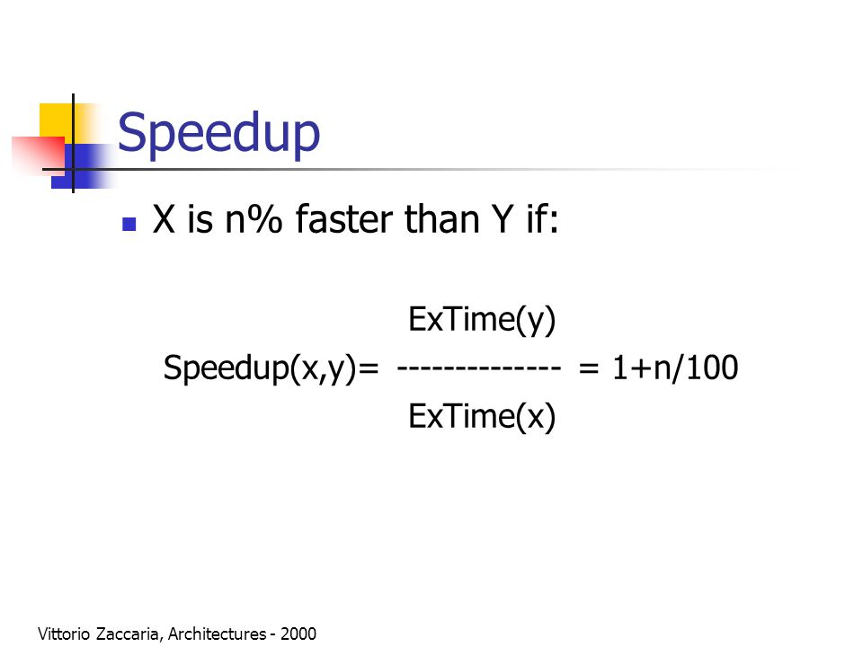 Vittorio Zaccaria, Architectures - 2000 Speedup X is n% faster than Y if: ExTime(y) Speedup(x,y)= -------------- = 1+n/100 ExTime(x)