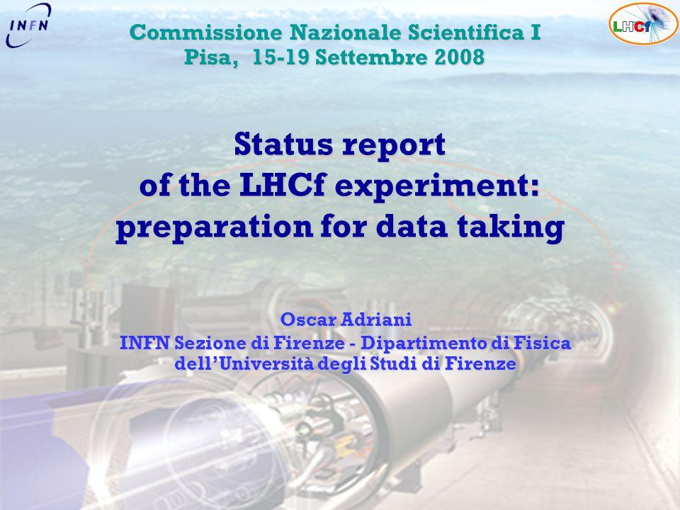 Oscar Adriani INFN Sezione di Firenze - Dipartimento di Fisica dell'Università degli Studi di Firenze Status report of the LHCf experiment: preparatio