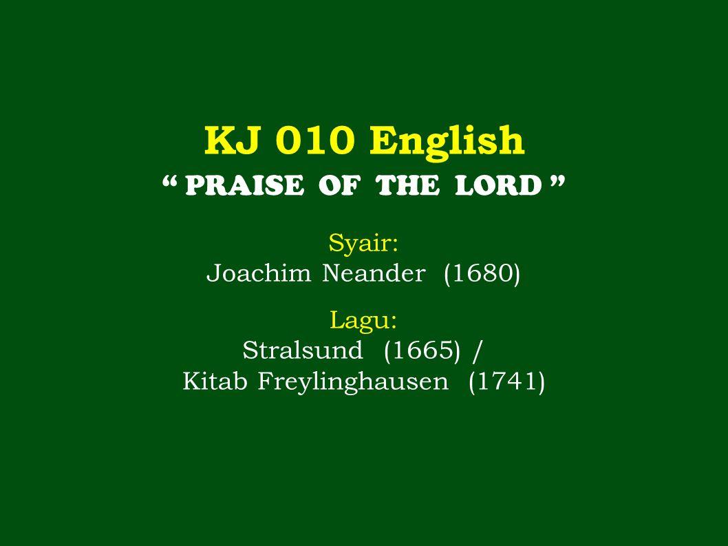 KJ 010 English PRAISE OF THE LORD Syair: Joachim Neander (1680) Lagu: Stralsund (1665) / Kitab Freylinghausen (1741)