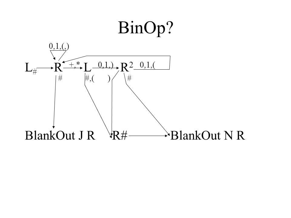 BinOp? 0,1,(,) L # R +,* L 0,1,) R 2 0,1,( # #,( ) # BlankOut J RR# BlankOut N R