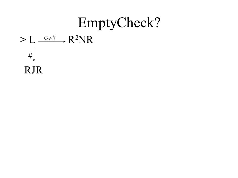 EmptyCheck? > L  # R 2 NR # RJR