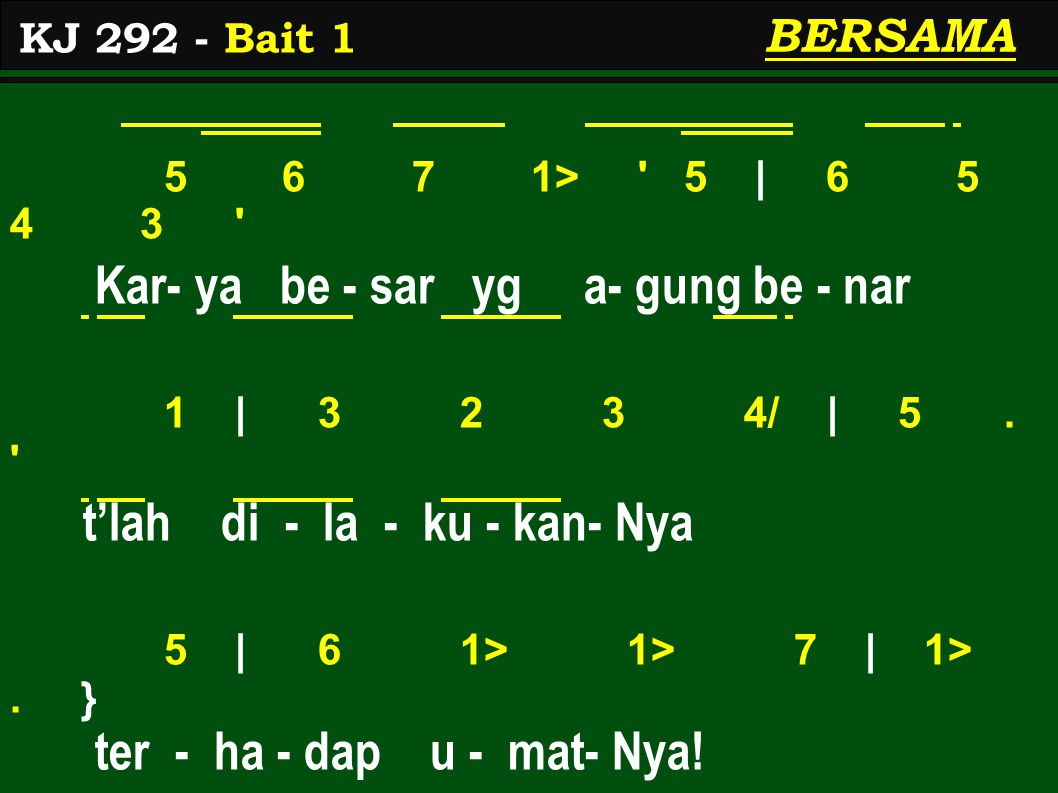 5 6 7 1> 5 | 6 5 4 3 Kar- ya be - sar yg a- gung be - nar 1 | 3 2 3 4/ | 5.