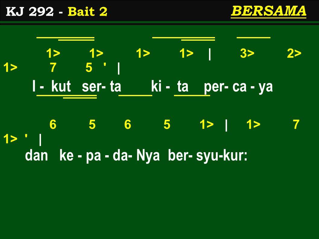 1> 1> 1> 1> | 3> 2> 1> 7 5 | I - kut ser- ta ki - ta per- ca - ya 6 5 6 5 1> | 1> 7 1> | dan ke - pa - da- Nya ber- syu-kur: KJ 292 - Bait 2 BERSAMA