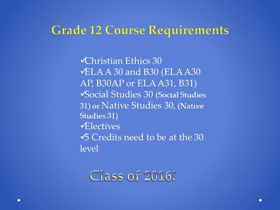 Éd Chrétienne 30 ELA A 30 or B30 (A30 AP and B30 AP) Français 30 Sciences Sociales 30 Electives ( Fondements 30, Pré-Calcul 30) 5 Credits need to be at the 30 level