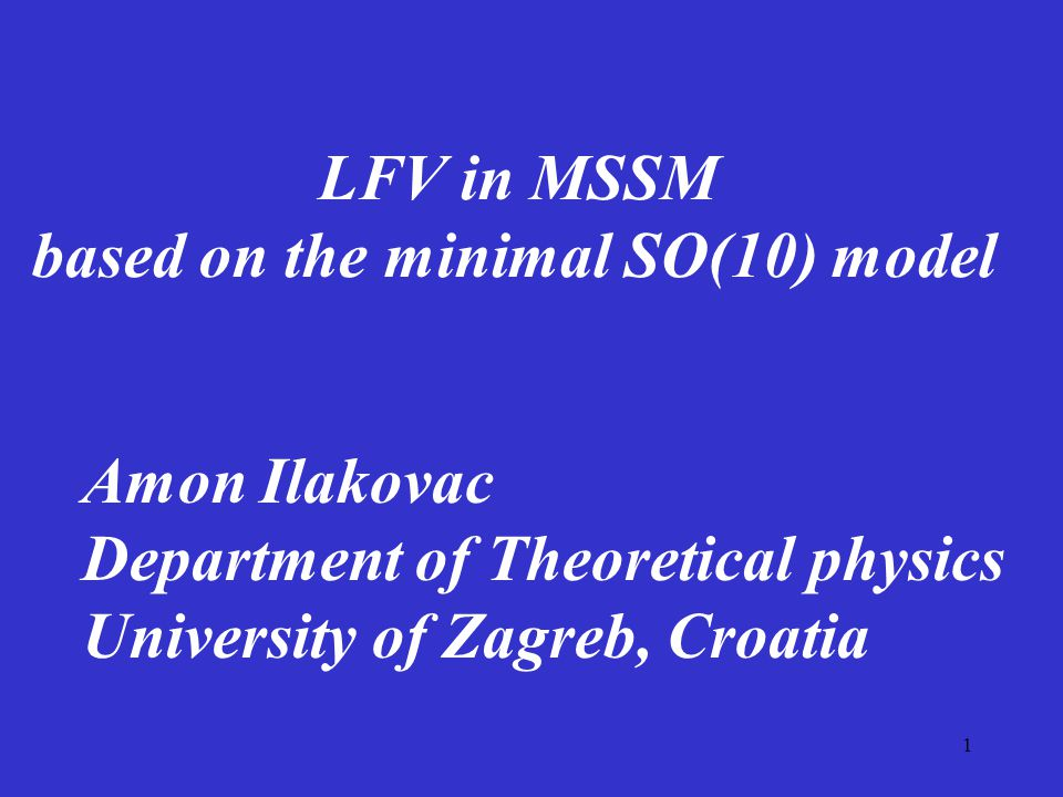 1 LFV in MSSM based on the minimal SO(10) model Amon Ilakovac Department of Theoretical physics University of Zagreb, Croatia