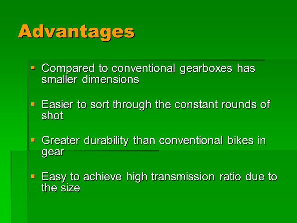 Advantages  Compared to conventional gearboxes has smaller dimensions  Easier to sort through the constant rounds of shot  Greater durability than conventional bikes in gear  Easy to achieve high transmission ratio due to the size