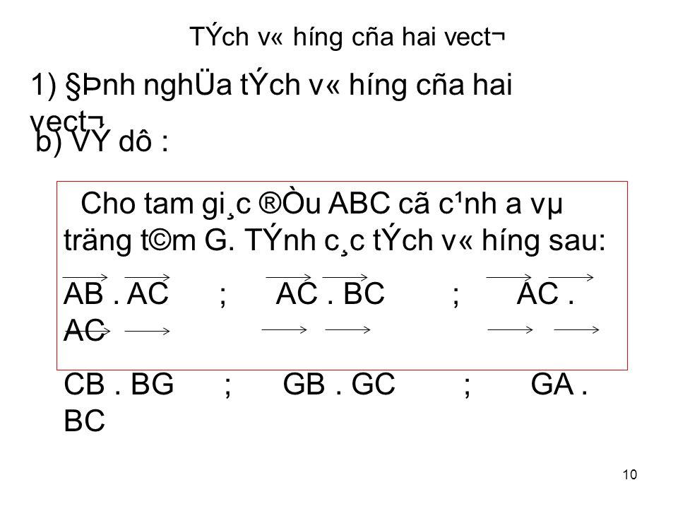 10 TÝch v« híng cña hai vect¬ 1) §Þnh nghÜa tÝch v« híng cña hai vect¬ b) VÝ dô : Cho tam gi¸c ®Òu ABC cã c¹nh a vµ träng t©m G.
