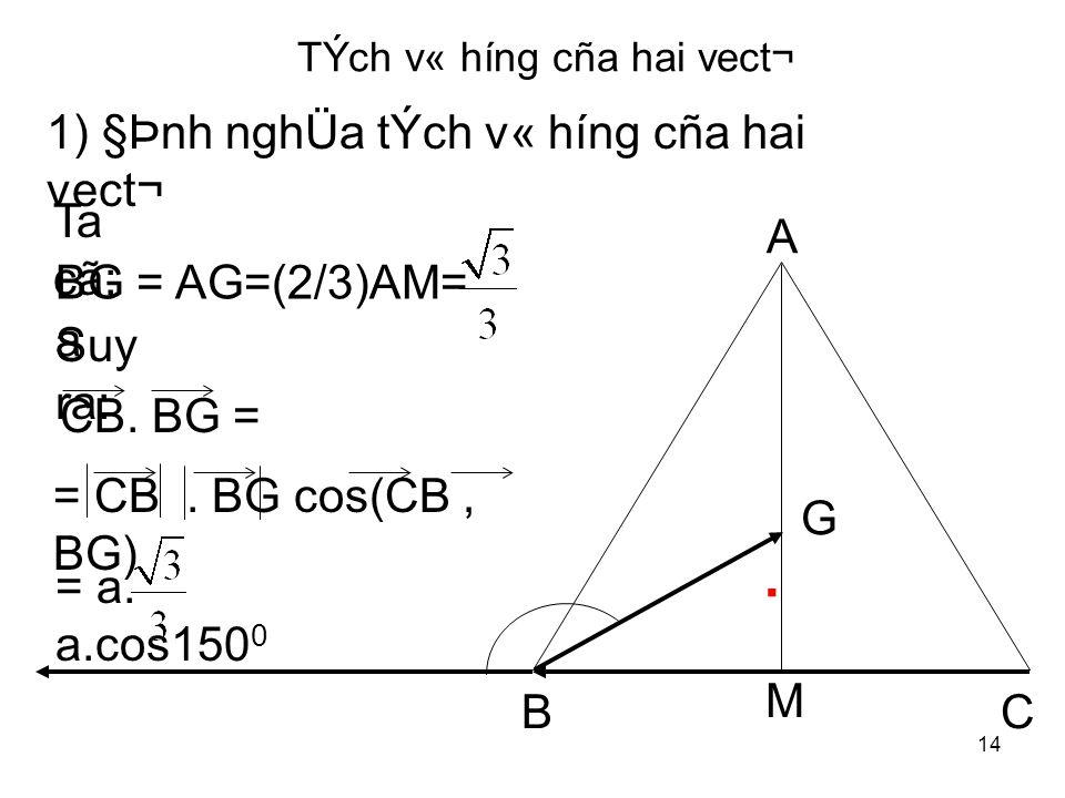 14 TÝch v« híng cña hai vect¬ 1) §Þnh nghÜa tÝch v« híng cña hai vect¬ BG = AG=(2/3)AM= a CB.
