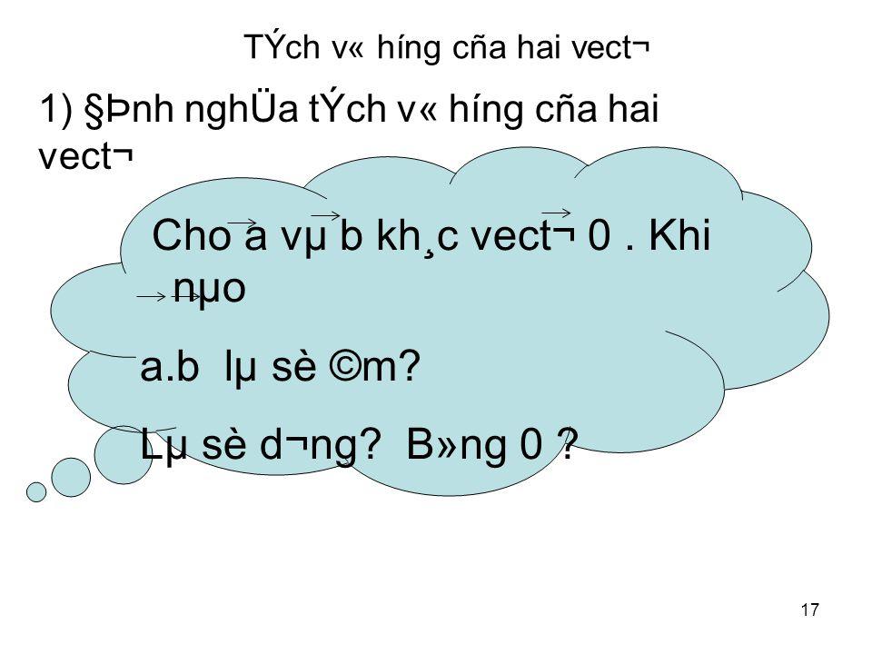 17 TÝch v« híng cña hai vect¬ Cho a vµ b kh¸c vect¬ 0.
