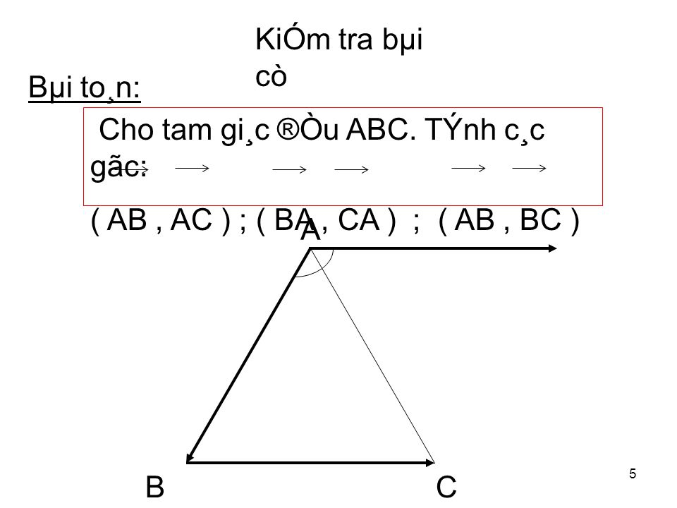 5 A BC Bµi to¸n: Cho tam gi¸c ®Òu ABC. TÝnh c¸c gãc: ( AB, AC ) ; ( BA, CA ) ; ( AB, BC )