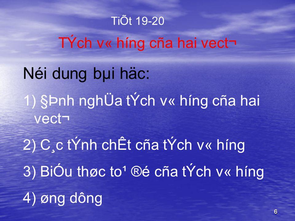 6 TÝch v« híng cña hai vect¬ Néi dung bµi häc: 1) §Þnh nghÜa tÝch v« híng cña hai vect¬ 2) C¸c tÝnh chÊt cña tÝch v« híng 3) BiÓu thøc to¹ ®é cña tÝch v« híng 4) øng dông TiÕt 19-20