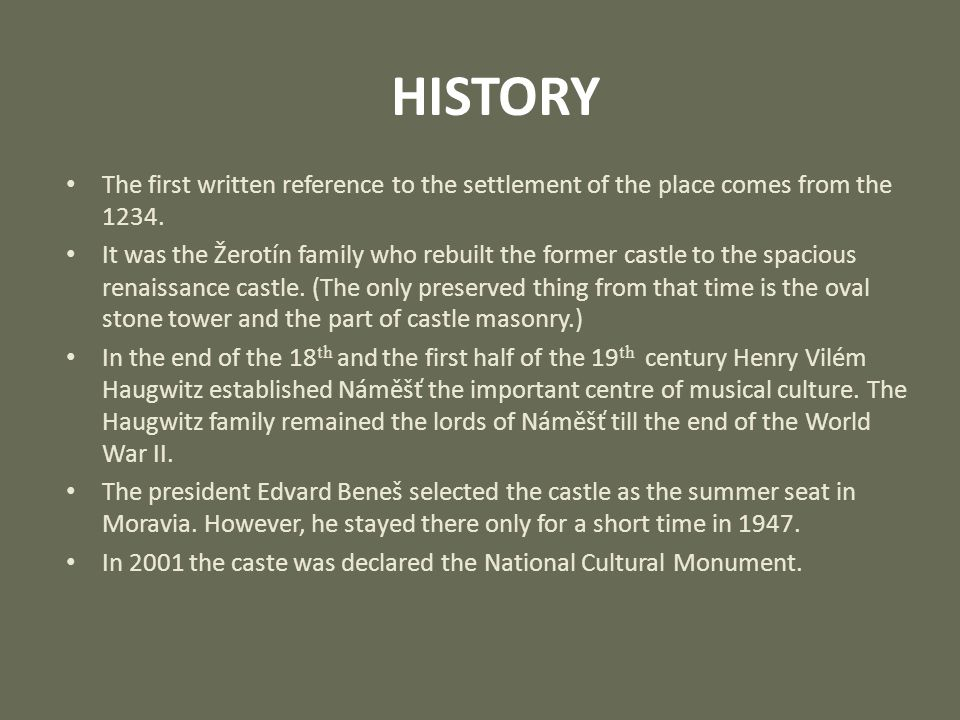 HISTORY The first written reference to the settlement of the place comes from the 1234. It was the Žerotín family who rebuilt the former castle to the