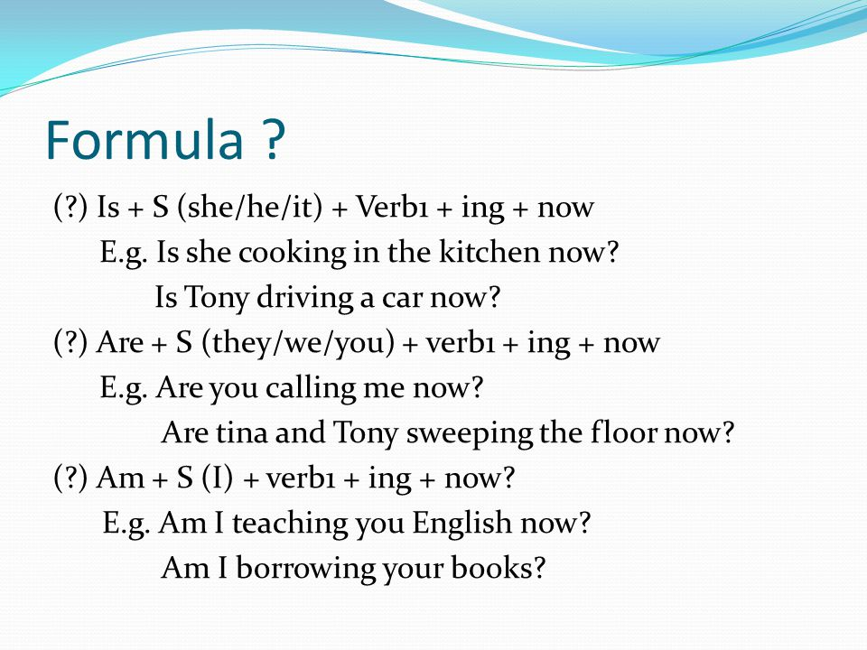 Formula . ( ) Is + S (she/he/it) + Verb1 + ing + now E.g.
