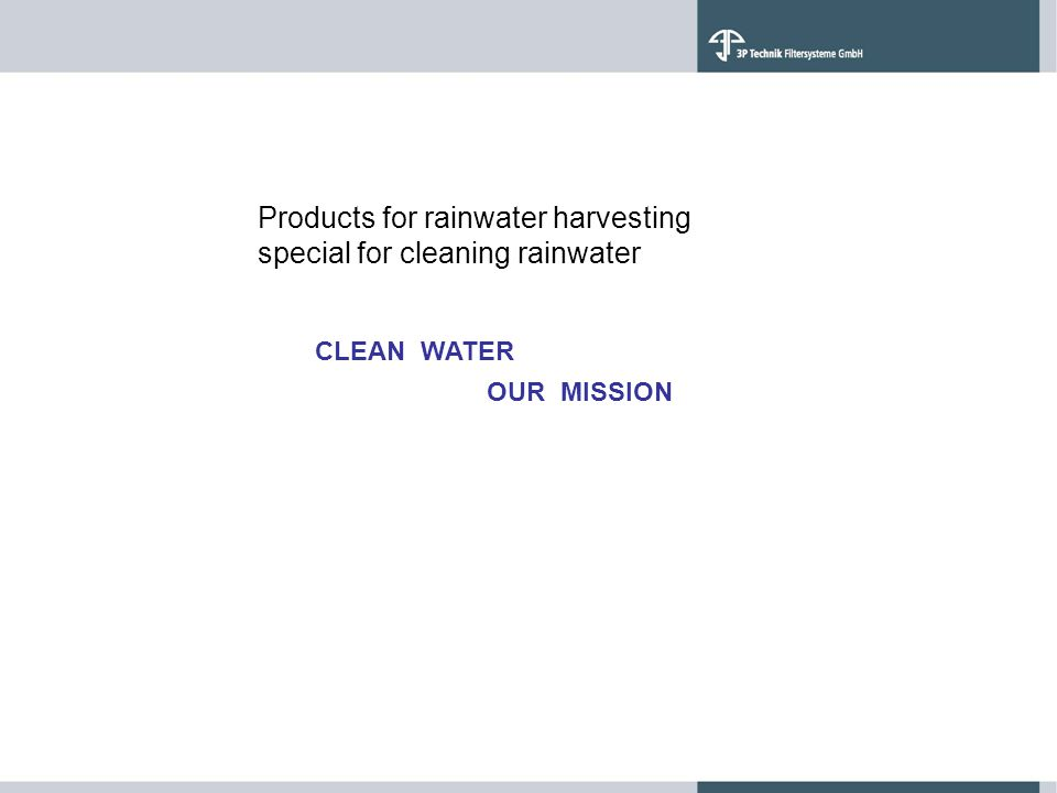 CLEAN WATER Products for rainwater harvesting special for cleaning rainwater OUR MISSION