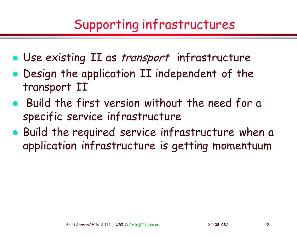 Arild JansenAFIN & IfI, UiO /: Arildj@ifi.uio.no 22.08.03/12Arildj@ifi.uio.no Supporting infrastructures l Use existing II as transport infrastructure l Design the application II independent of the transport II l Build the first version without the need for a specific service infrastructure l Build the required service infrastructure when a application infrastructure is getting momentuum