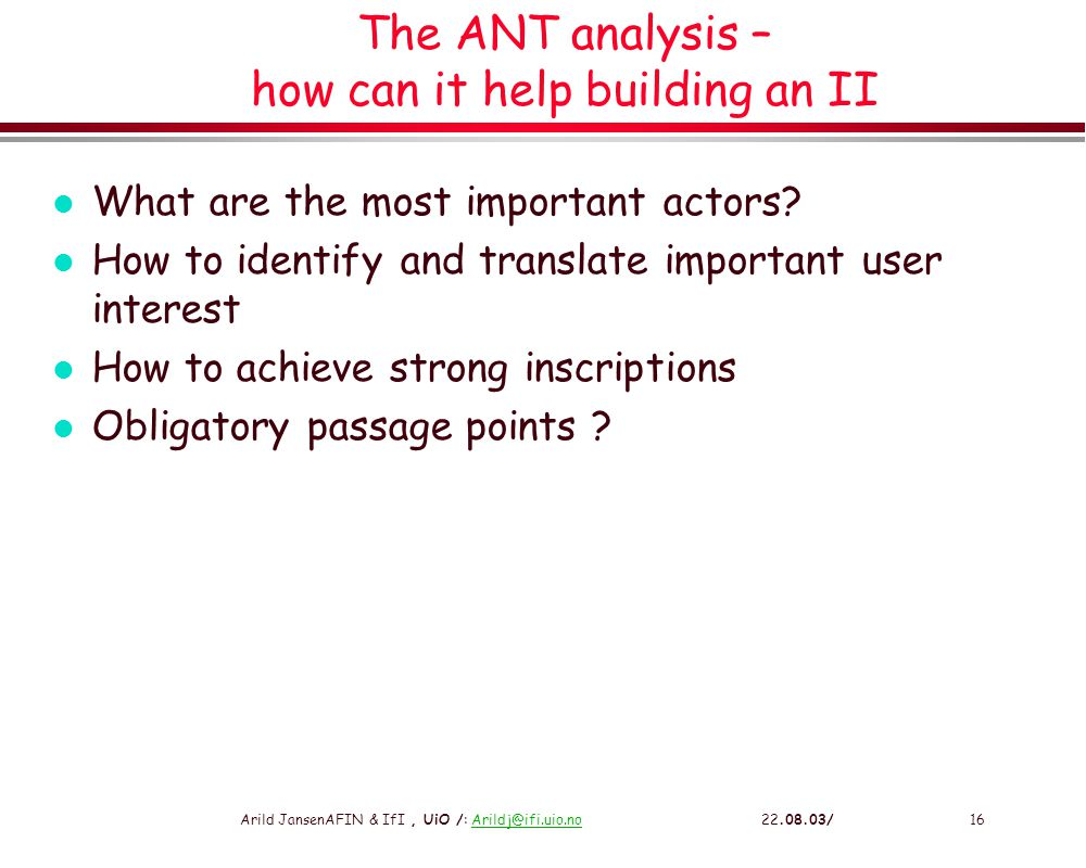 Arild JansenAFIN & IfI, UiO /: Arildj@ifi.uio.no 22.08.03/16Arildj@ifi.uio.no The ANT analysis – how can it help building an II l What are the most important actors.