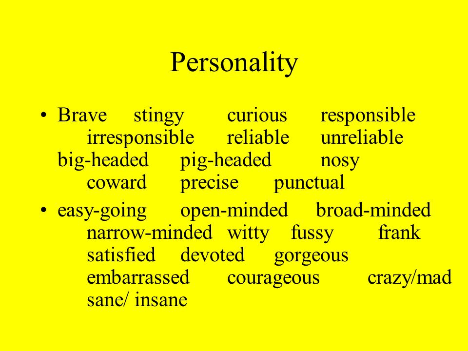 Personality Bravestingycuriousresponsible irresponsiblereliableunreliable big-headedpig-headednosy cowardprecisepunctual easy-goingopen-minded broad-minded narrow-mindedwitty fussy frank satisfieddevotedgorgeous embarrassedcourageouscrazy/mad sane/ insane