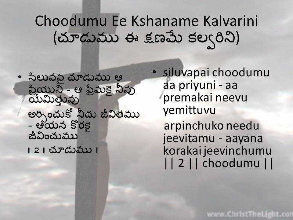 Choodumu Ee Kshaname Kalvarini ( చూడుము ఈ క్షణమే కల్వరిని ) సిలువపై చూడుము ఆ ప్రియుని - ఆ ప్రేమకై నీవు యేమిత్తువు అర్పించుకో నీదు జీవితము - ఆయన కొరకై జీవించుము    2    చూడుము    siluvapai choodumu aa priyuni - aa premakai neevu yemittuvu arpinchuko needu jeevitamu - aayana korakai jeevinchumu    2    choodumu   