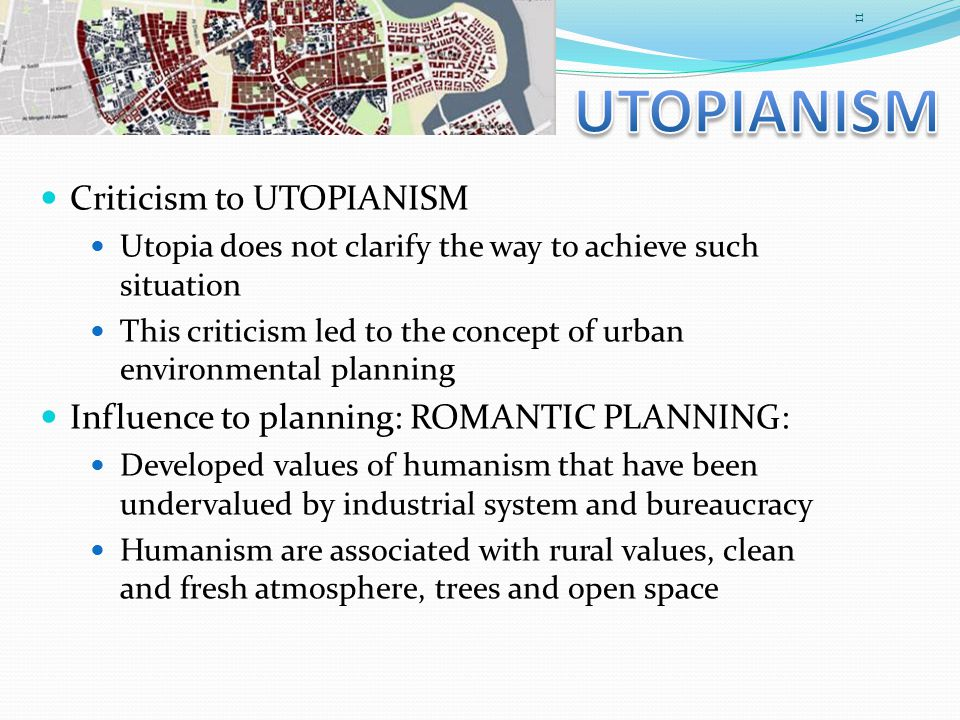 Criticism to UTOPIANISM Utopia does not clarify the way to achieve such situation This criticism led to the concept of urban environmental planning Influence to planning: ROMANTIC PLANNING: Developed values of humanism that have been undervalued by industrial system and bureaucracy Humanism are associated with rural values, clean and fresh atmosphere, trees and open space 11