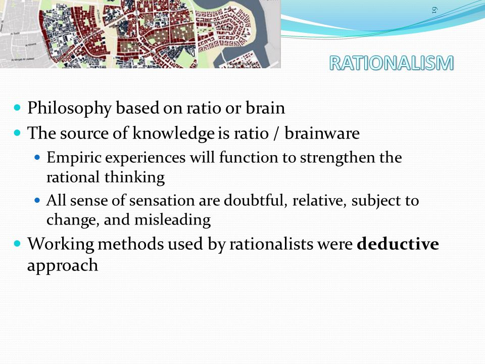 Philosophy based on ratio or brain The source of knowledge is ratio / brainware Empiric experiences will function to strengthen the rational thinking All sense of sensation are doubtful, relative, subject to change, and misleading Working methods used by rationalists were deductive approach 19