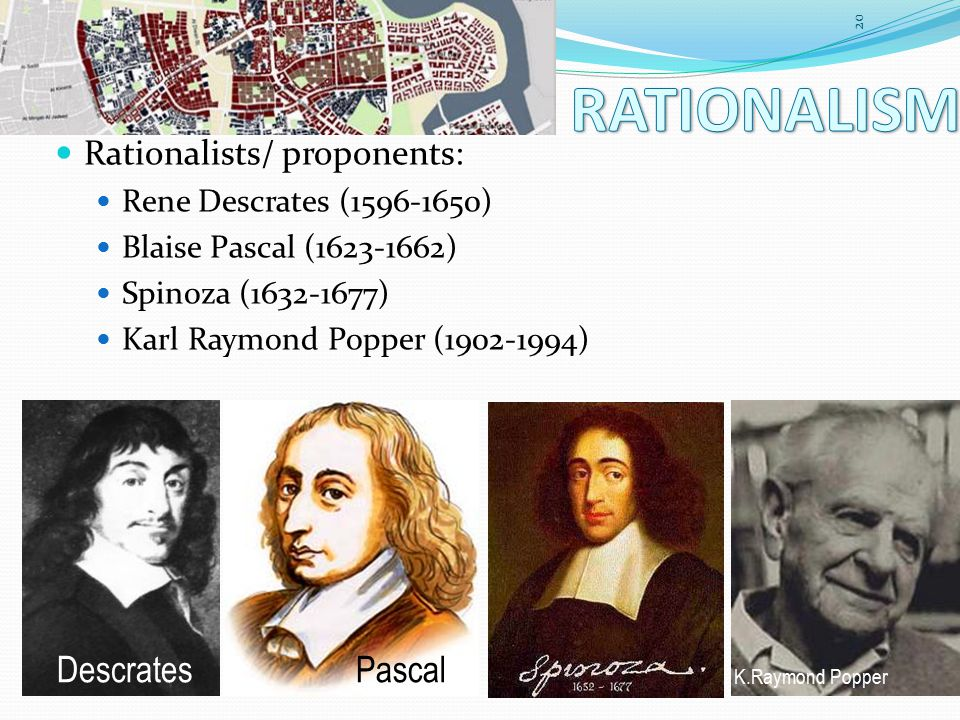 Rationalists/ proponents: Rene Descrates (1596-1650) Blaise Pascal (1623-1662) Spinoza (1632-1677) Karl Raymond Popper (1902-1994) 20 DescratesPascal K.Raymond Popper