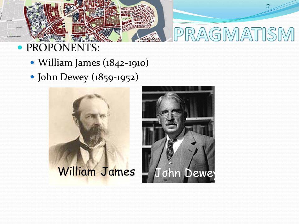 PROPONENTS: William James (1842-1910) John Dewey (1859-1952) 23 William James John Dewey