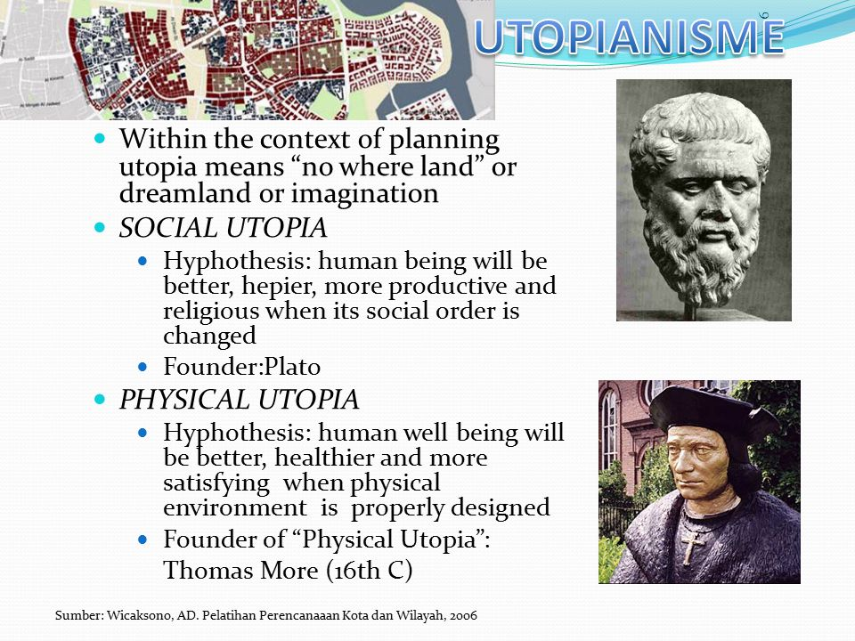 Within the context of planning utopia means no where land or dreamland or imagination SOCIAL UTOPIA Hyphothesis: human being will be better, hepier, more productive and religious when its social order is changed Founder:Plato PHYSICAL UTOPIA Hyphothesis: human well being will be better, healthier and more satisfying when physical environment is properly designed Founder of Physical Utopia : Thomas More (16th C) 6 Sumber: Wicaksono, AD.