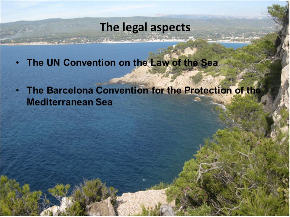 The legal aspects The UN Convention on the Law of the Sea The Barcelona Convention for the Protection of the Mediterranean Sea